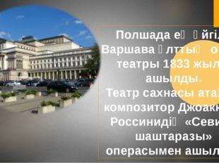 Полшада ең әйгілі Варшава ұлттық опера театры 1833 жылы ашылды. Театр сахнасы