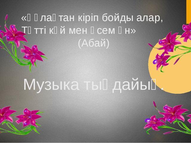 «Құлақтан кіріп бойды алар, Тәтті күй мен әсем ән» (Абай) Музыка тыңдайық.