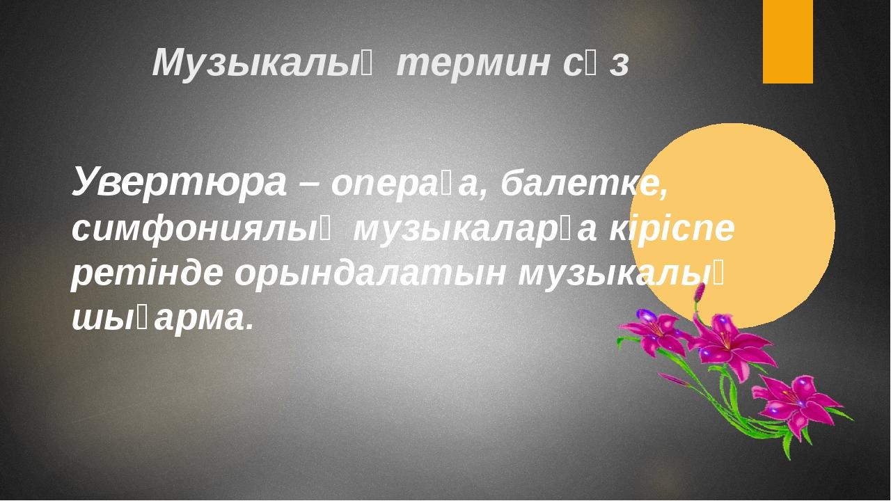 Музыкалық термин сөз Увертюра – операға, балетке, симфониялық музыкаларға кір...