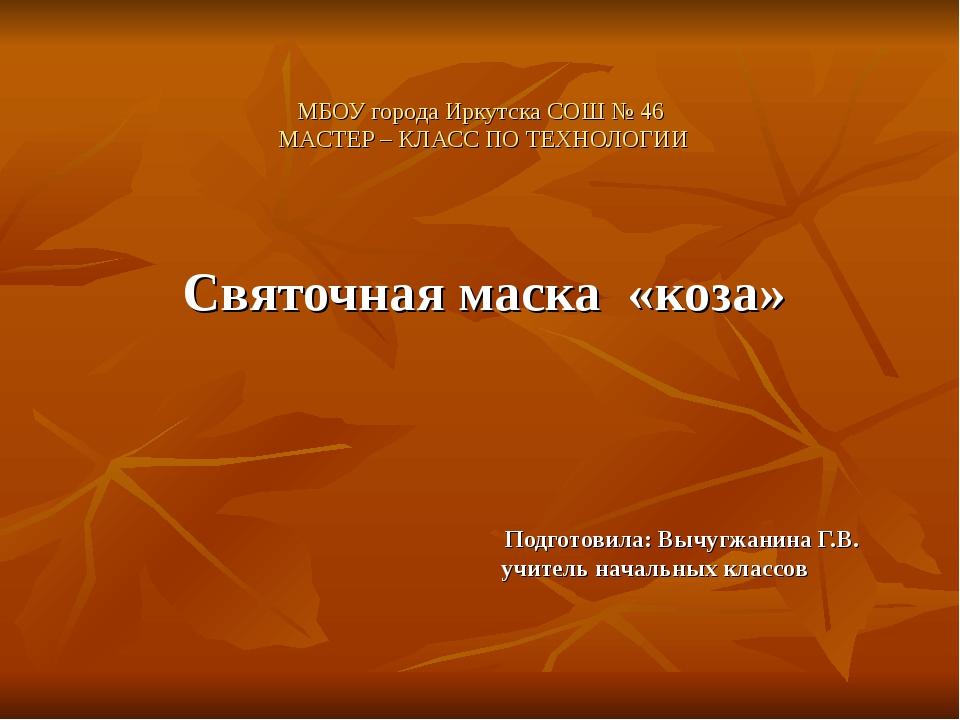 МБОУ города Иркутска СОШ № 46 МАСТЕР – КЛАСС ПО ТЕХНОЛОГИИ Святочная маска «к...