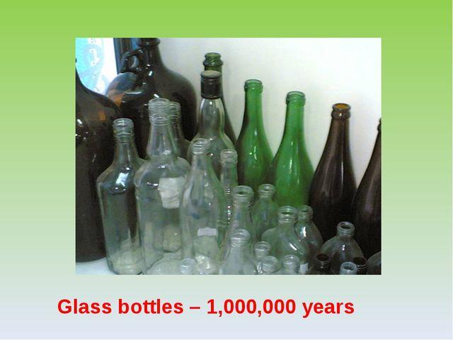 Glass bottles – 1,000,000 years