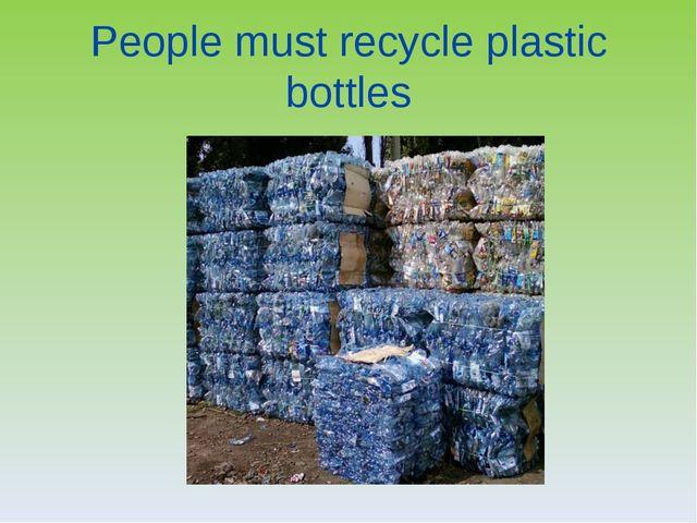 People must recycle plastic bottles