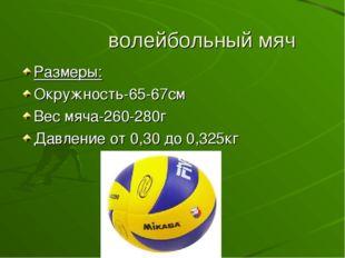 волейбольный мяч Размеры: Окружность-65-67см Вес мяча-260-280г Давление от 0