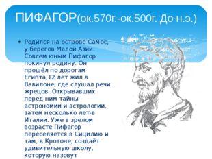 ПИФАГОР(ок.570г.-ок.500г. До н.э.) Родился на острове Самос, у берегов Малой