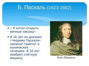 Б. Паскаль (1623-1662) « Я хотел открыть вечные законы» В 16 лет он доказал «