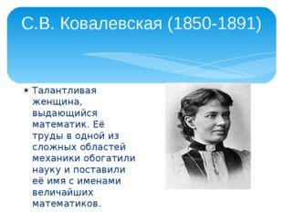 С.В. Ковалевская (1850-1891) Талантливая женщина, выдающийся математик. Её тр