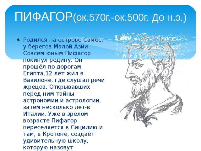 ПИФАГОР(ок.570г.-ок.500г. До н.э.) Родился на острове Самос, у берегов Малой...