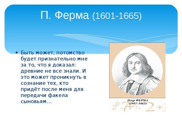 П. Ферма (1601-1665) Быть может, потомство будет признательно мне за то, что...