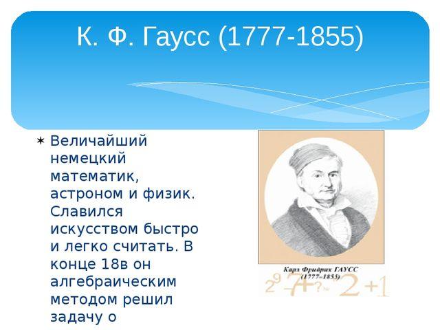 К. Ф. Гаусс (1777-1855) Величайший немецкий математик, астроном и физик. Слав...