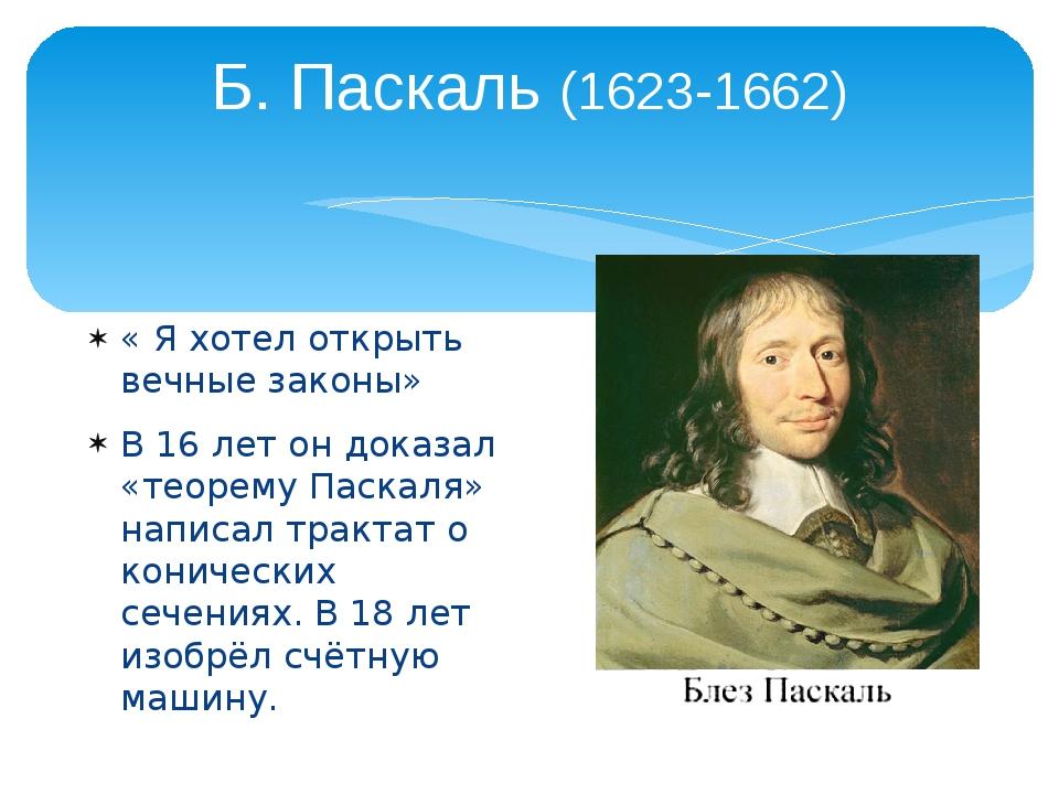 Б. Паскаль (1623-1662) « Я хотел открыть вечные законы» В 16 лет он доказал «...