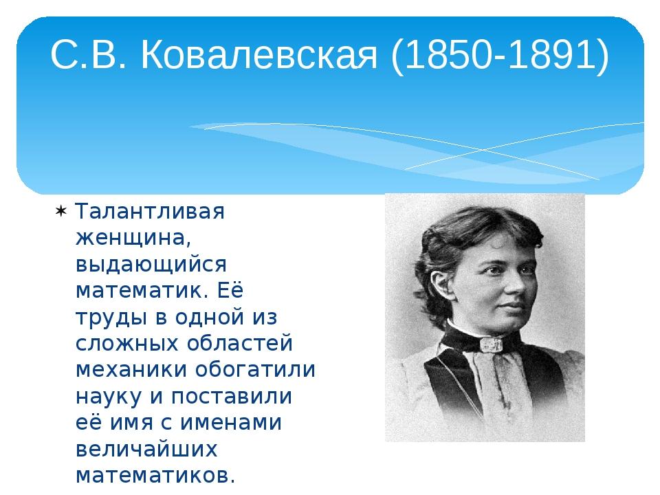С.В. Ковалевская (1850-1891) Талантливая женщина, выдающийся математик. Её тр...