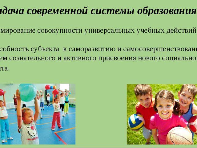 Задача современной системы образования: формирование совокупности универсальн...