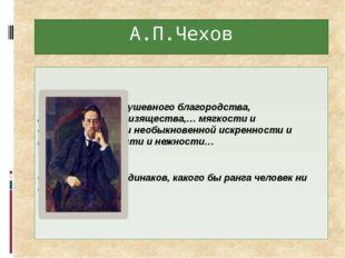 А.П.Чехов Человек редкого душевного благородства, воспитанности и изящества,…