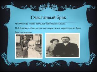Счастливый брак В 1901 году тайно венчался с актрисой МХАТа О.Л.Книппер .И не