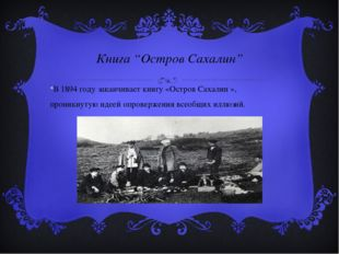 """Книга """"Остров Сахалин"""" В 1894 году заканчивает книгу «Остров Сахалин », прони"""