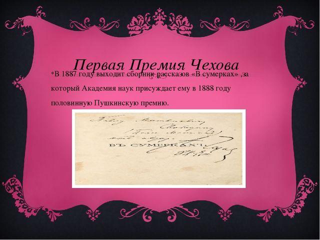 Первая Премия Чехова В 1887 году выходит сборник рассказов «В сумерках» ,за к...