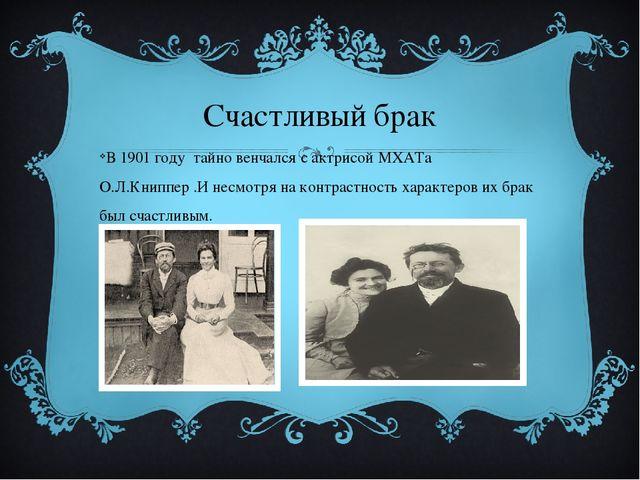 Счастливый брак В 1901 году тайно венчался с актрисой МХАТа О.Л.Книппер .И не...