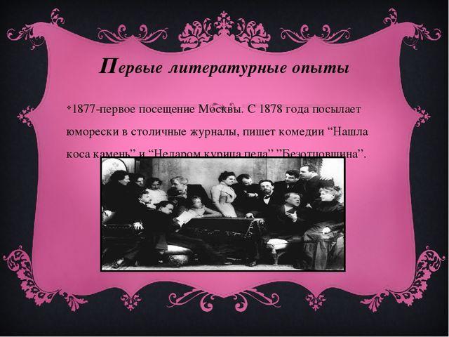 Первые литературные опыты 1877-первое посещение Москвы. С 1878 года посылает...