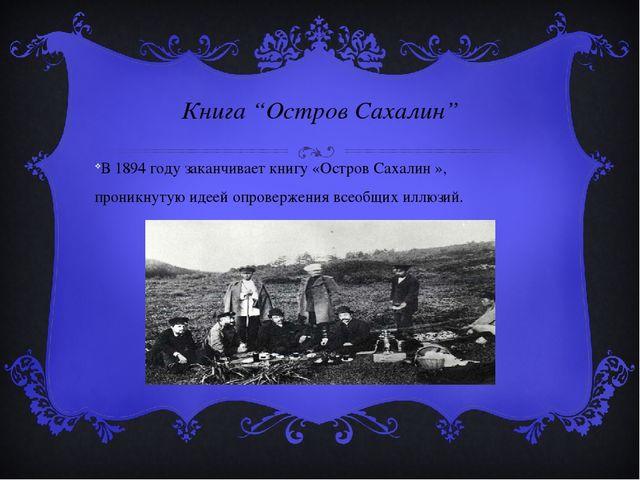 """Книга """"Остров Сахалин"""" В 1894 году заканчивает книгу «Остров Сахалин », прони..."""