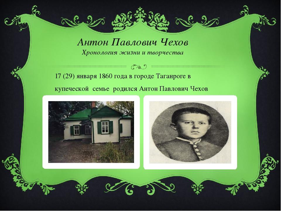 Антон Павлович Чехов Хронология жизни и творчества 17 (29) января 1860 года в...