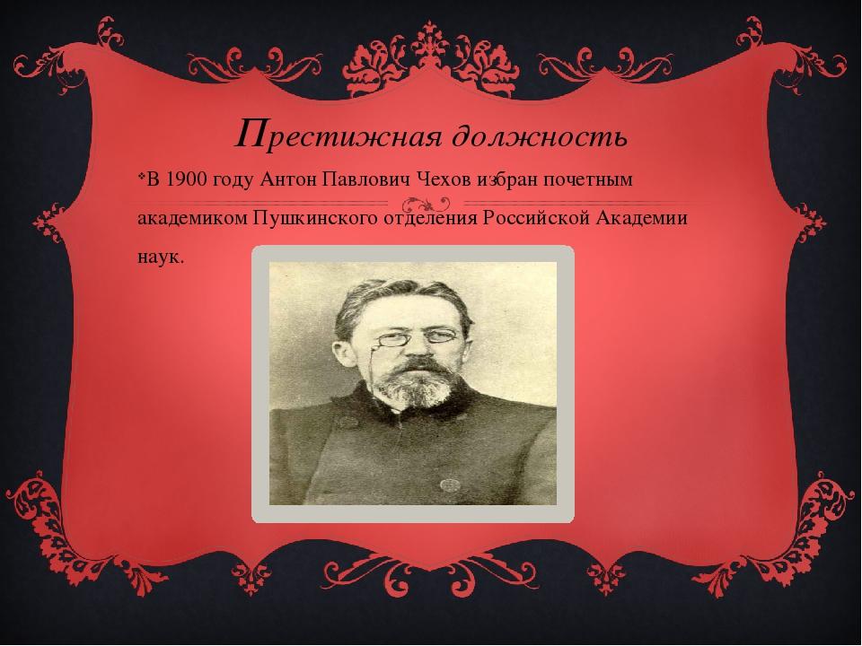 Престижная должность В 1900 году Антон Павлович Чехов избран почетным академи...