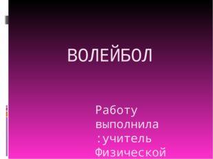 ВОЛЕЙБОЛ Работу выполнила :учитель Физической культуры Петухова Татьяна Юрьев
