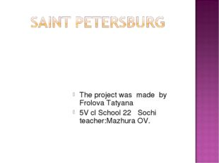 The project was made by Frolova Tatyana 5V cl School 22 Sochi teacher:Mazhur