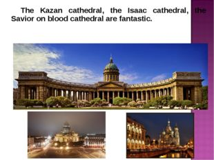 The Kazan cathedral, the Isaac cathedral, the Savior on blood cathedral are