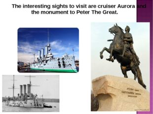 The interesting sights to visit are cruiser Aurora and the monument to Peter