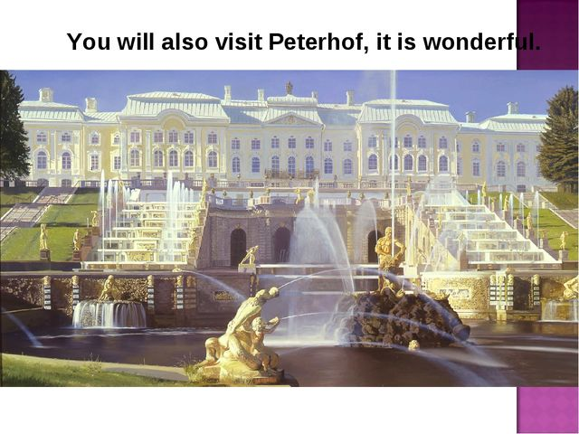 You will also visit Peterhof, it is wonderful.