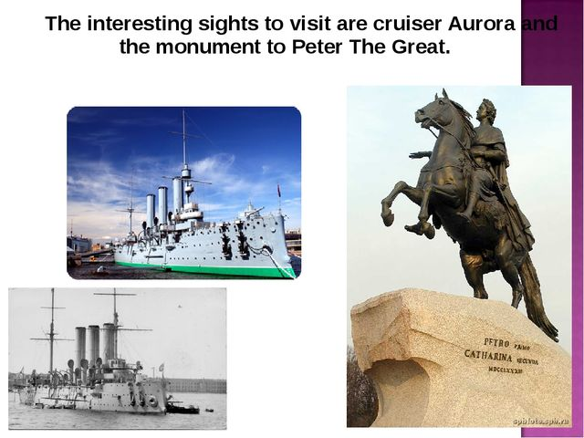 The interesting sights to visit are cruiser Aurora and the monument to Peter...