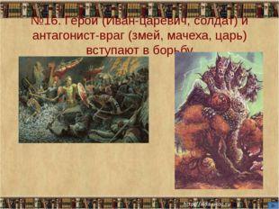 №16. Герой (Иван-царевич, солдат) и антагонист-враг (змей, мачеха, царь) всту