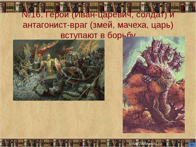 №16. Герой (Иван-царевич, солдат) и антагонист-враг (змей, мачеха, царь) всту...