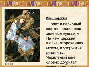 Иван-царевич одет в парчовый кафтан, подпоясан зелёным кушаком. На нём царск