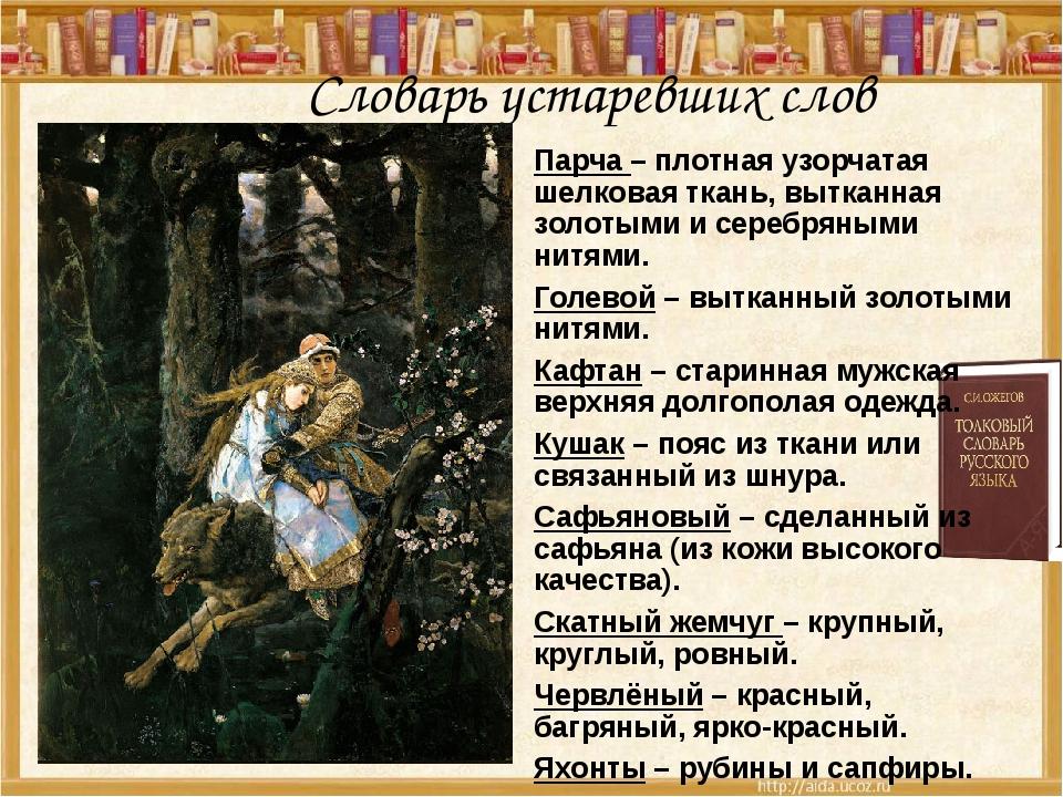 Словарь устаревших слов Парча – плотная узорчатая шелковая ткань, вытканная з...