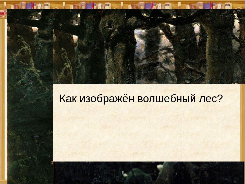 Как изображён волшебный лес? Мы видим темный, страшный, густой лес. Вековые...