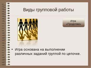 Виды групповой работы Игра основана на выполнении различных заданий группой п