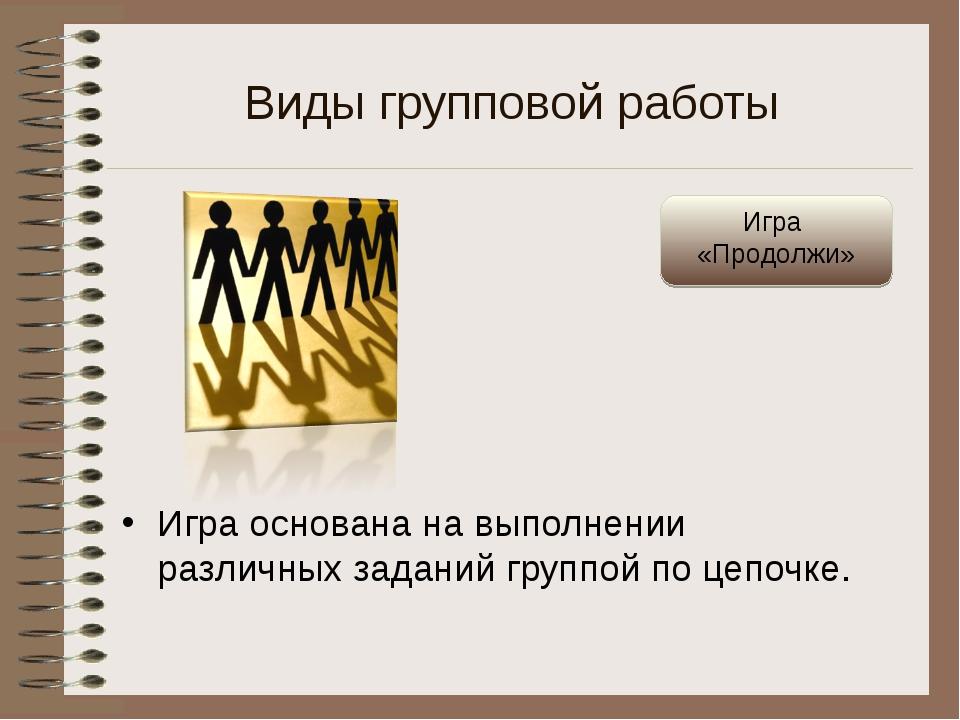 Виды групповой работы Игра основана на выполнении различных заданий группой п...