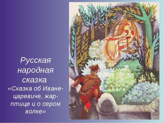 Русская народная сказка «Сказка об Иване-царевиче, жар-птице и о сером волке»