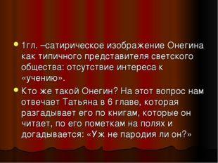 1гл. –сатирическое изображение Онегина как типичного представителя светского