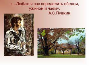 «…Люблю я час определить обедом, ужином и чаем». А.С.Пушкин