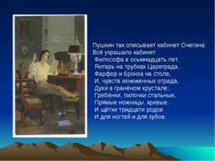 Пушкин так описывает кабинет Онегина: Всё украшало кабинет Философа в осьмна