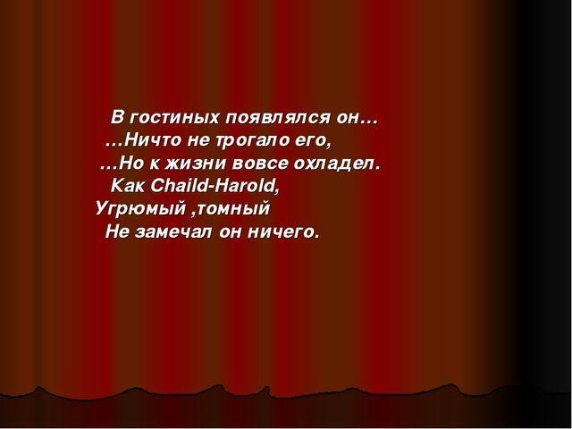 В гостиных появлялся он…  …Ничто не трогало его,  …Но к жизни вовсе охлад...