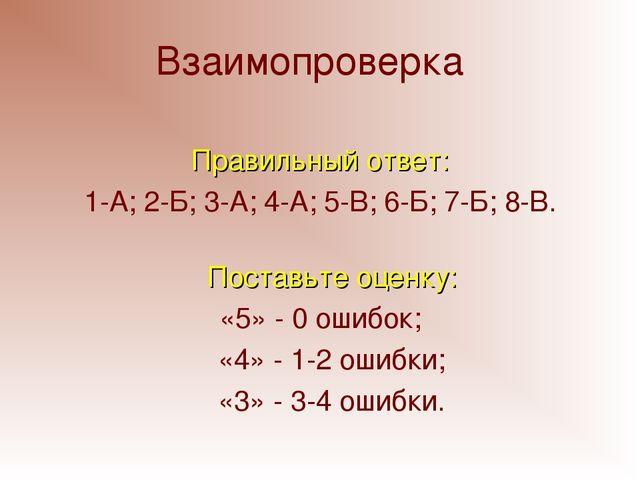 Взаимопроверка Правильный ответ: 1-А; 2-Б; 3-А; 4-А; 5-В; 6-Б; 7-Б; 8-В. Пост...