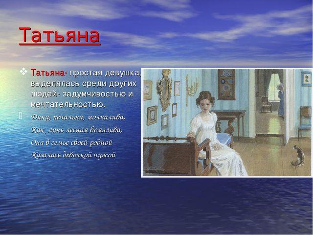 Татьяна Татьяна- простая девушка, выделялась среди других людей- задумчивость...