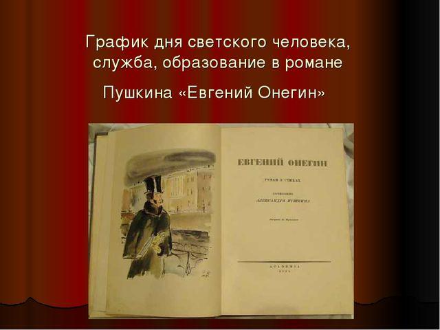 График дня светского человека, служба, образование в романе Пушкина «Евгений...