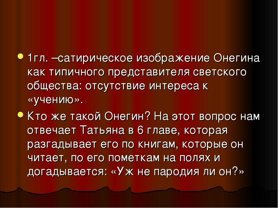 1гл. –сатирическое изображение Онегина как типичного представителя светского...