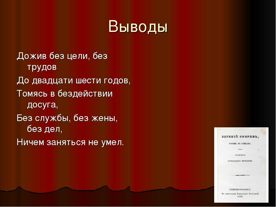 Выводы Дожив без цели, без трудов До двадцати шести годов, Томясь в бездейств...