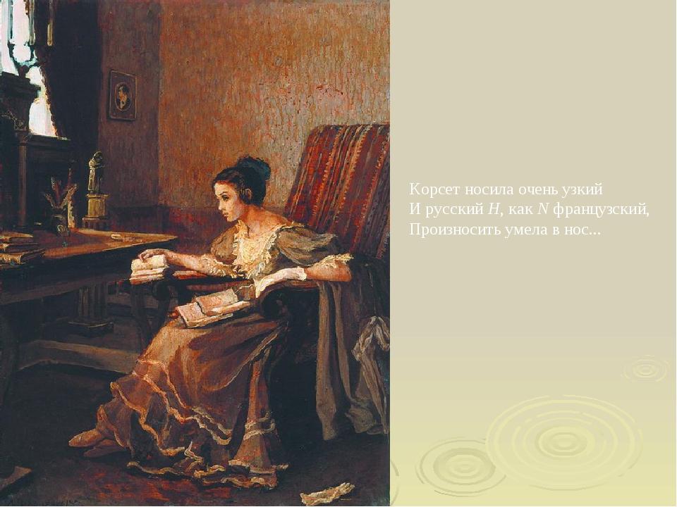 Корсет носила очень узкий И русский Н, как N французский, Произносить умела в...