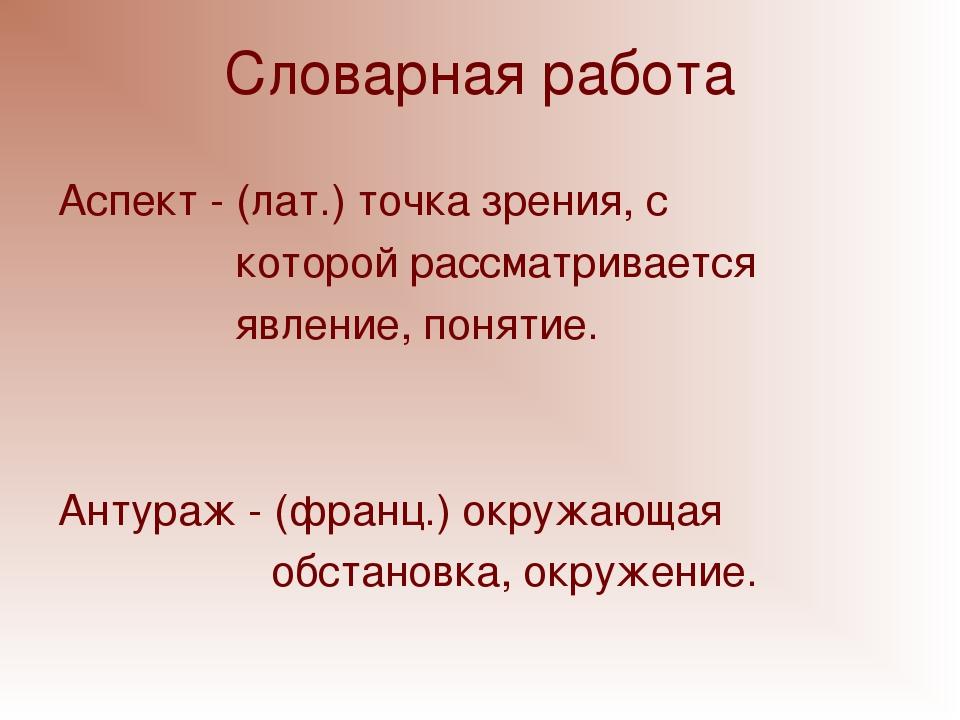 Словарная работа Аспект - (лат.) точка зрения, с которой рассматривается явле...